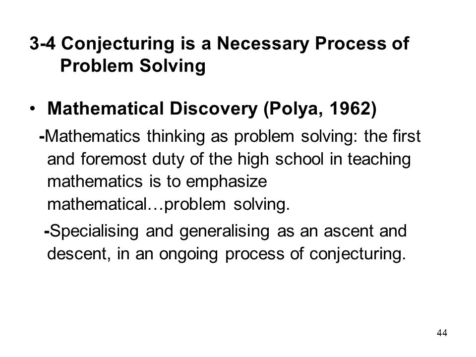 44 3-4 Conjecturing is a Necessary Process of Problem Solving Mathematical Discovery (Polya, 1962) -Mathematics thinking as problem solving: the first and foremost duty of the high school in teaching mathematics is to emphasize mathematical…problem solving.