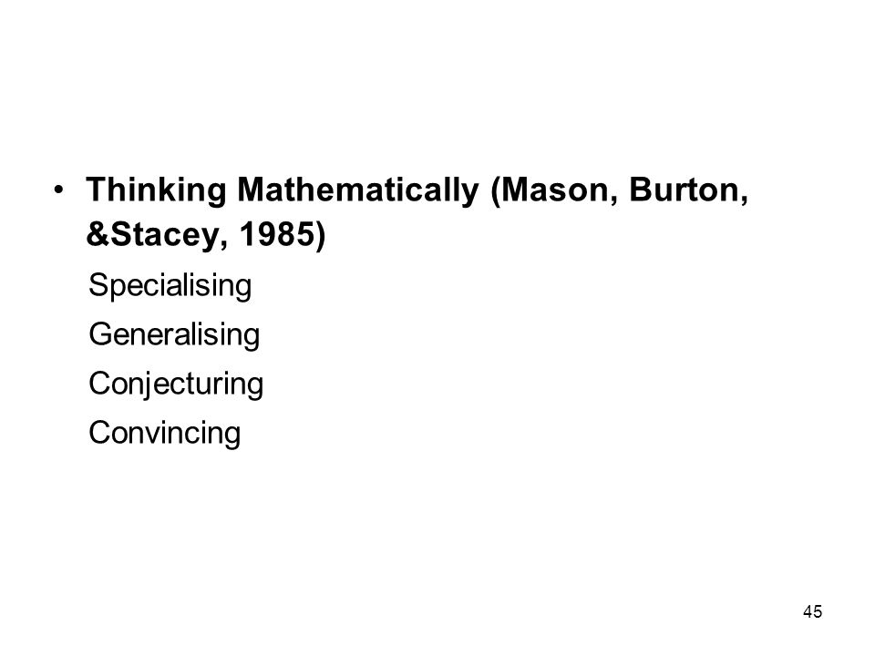 45 Thinking Mathematically (Mason, Burton, &Stacey, 1985) Specialising Generalising Conjecturing Convincing