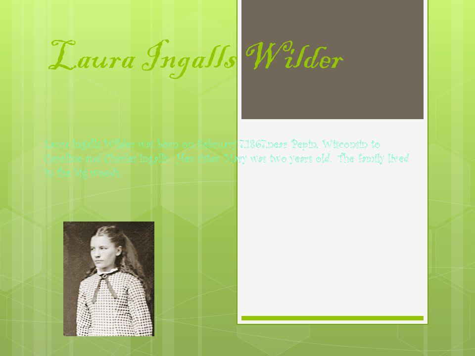 Laura Ingalls Wilder Laura Ingalls Wilder was born on February 7,1867,near Pepin, Wisconsin to Caroline and Charles Ingalls.