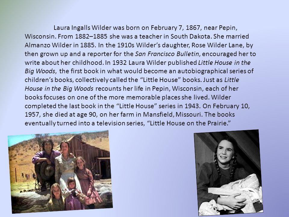 Laura Ingalls Wilder was born on February 7, 1867, near Pepin, Wisconsin. From 1882–1885 she was a teacher in South Dakota. She married Almanzo Wilder