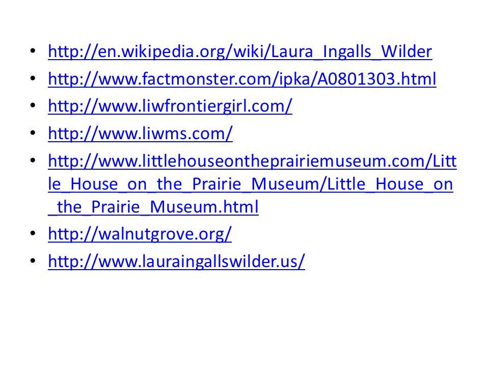 http://en.wikipedia.org/wiki/Laura_Ingalls_Wilder http://www.factmonster.com/ipka/A0801303.html http://www.liwfrontiergirl.com/ http://www.liwms.com/ http://www.littlehouseontheprairiemuseum.com/Litt le_House_on_the_Prairie_Museum/Little_House_on _the_Prairie_Museum.html http://www.littlehouseontheprairiemuseum.com/Litt le_House_on_the_Prairie_Museum/Little_House_on _the_Prairie_Museum.html http://walnutgrove.org/ http://www.lauraingallswilder.us/