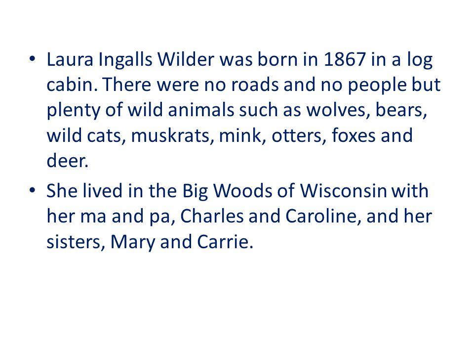 Laura Ingalls Wilder was born in 1867 in a log cabin.