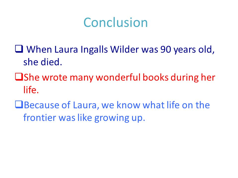 Conclusion  When Laura Ingalls Wilder was 90 years old, she died.