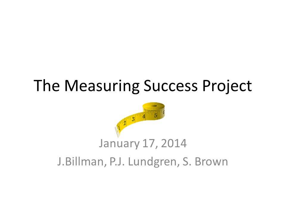 The Measuring Success Project January 17, 2014 J.Billman, P.J. Lundgren, S. Brown
