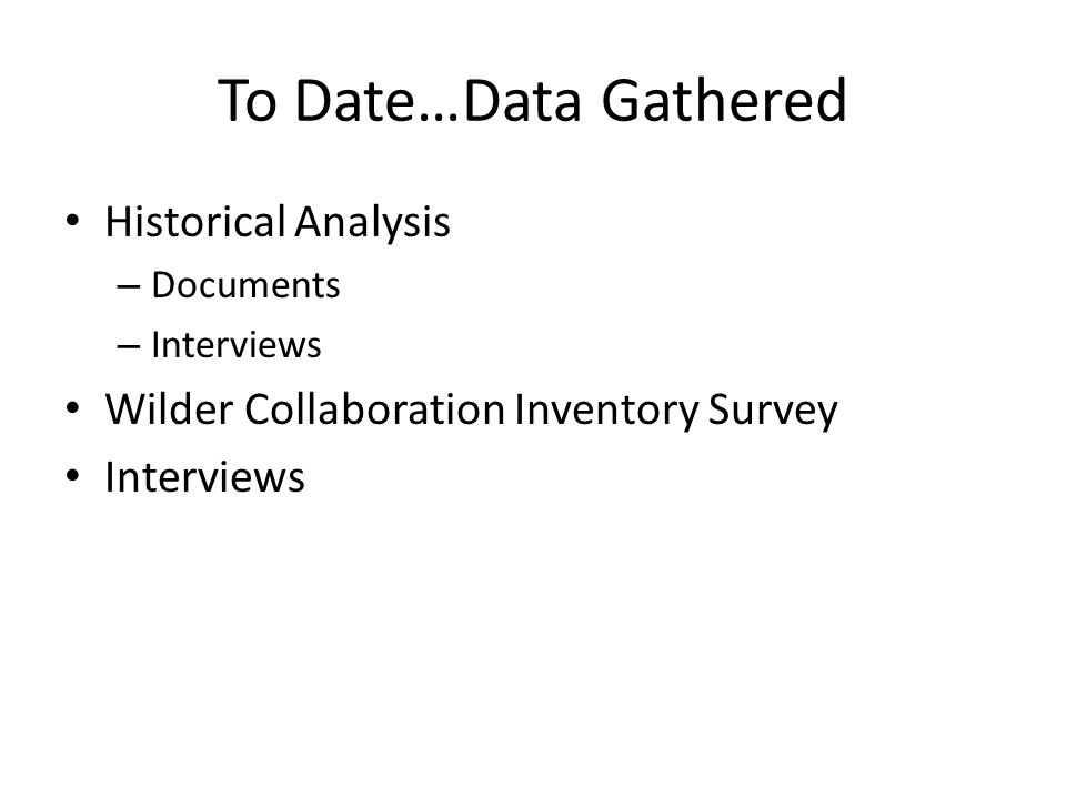 To Date…Data Gathered Historical Analysis – Documents – Interviews Wilder Collaboration Inventory Survey Interviews