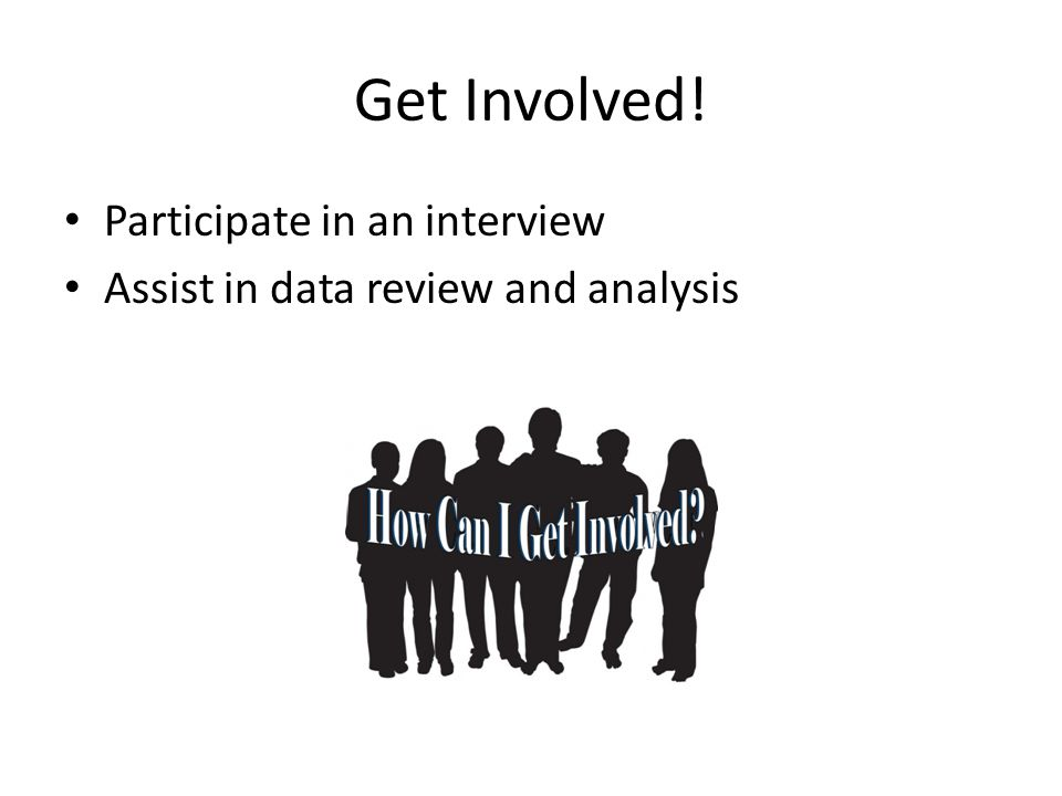 Get Involved! Participate in an interview Assist in data review and analysis