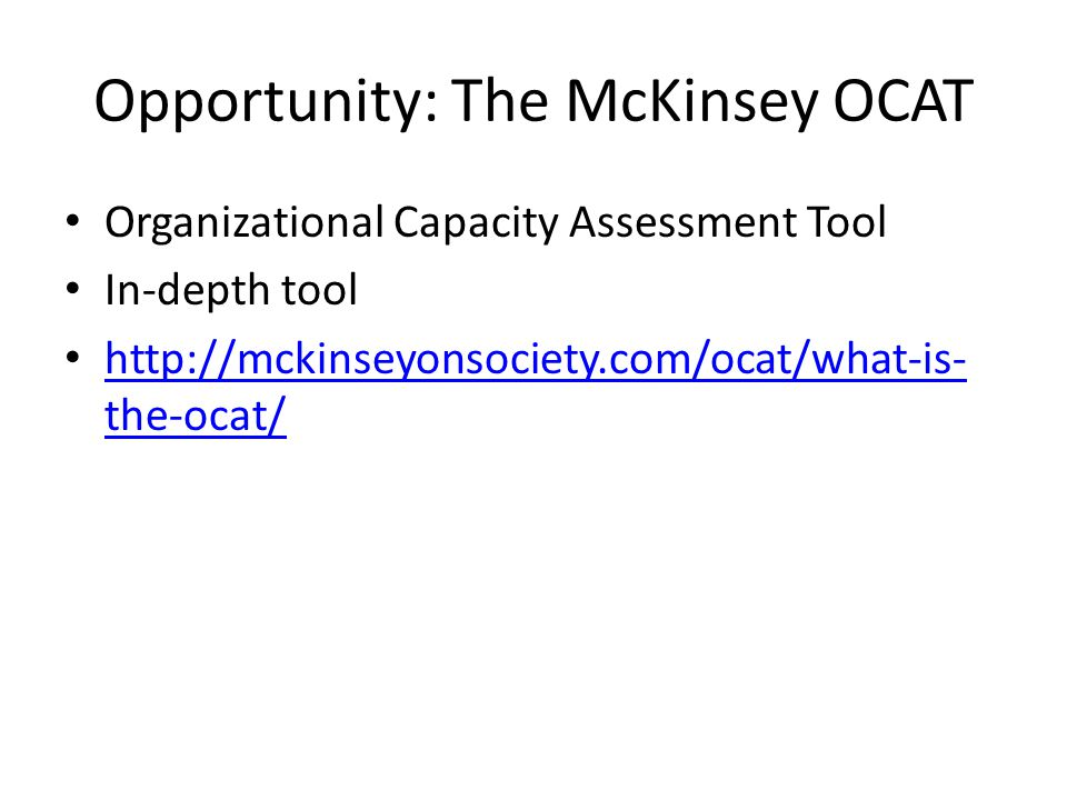 Opportunity: The McKinsey OCAT Organizational Capacity Assessment Tool In-depth tool http://mckinseyonsociety.com/ocat/what-is- the-ocat/ http://mckin