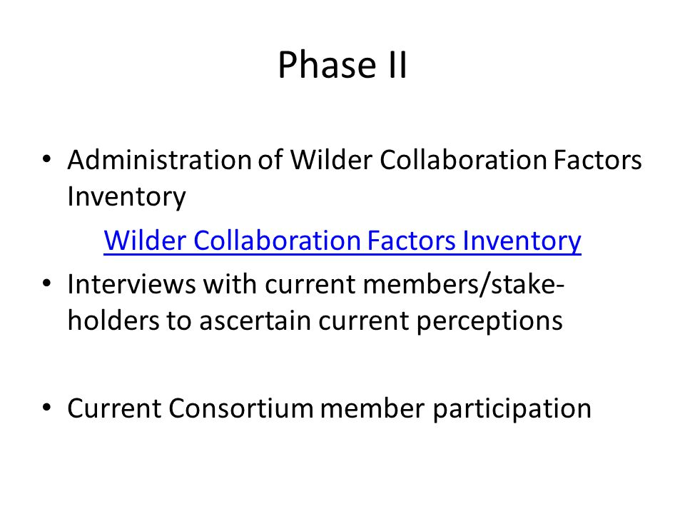 Phase II Administration of Wilder Collaboration Factors Inventory Wilder Collaboration Factors Inventory Interviews with current members/stake- holders to ascertain current perceptions Current Consortium member participation