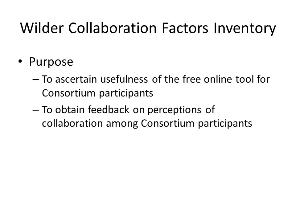 Wilder Collaboration Factors Inventory Purpose – To ascertain usefulness of the free online tool for Consortium participants – To obtain feedback on perceptions of collaboration among Consortium participants