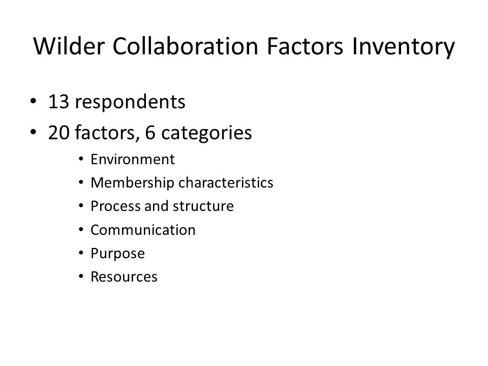 Wilder Collaboration Factors Inventory 13 respondents 20 factors, 6 categories Environment Membership characteristics Process and structure Communication Purpose Resources