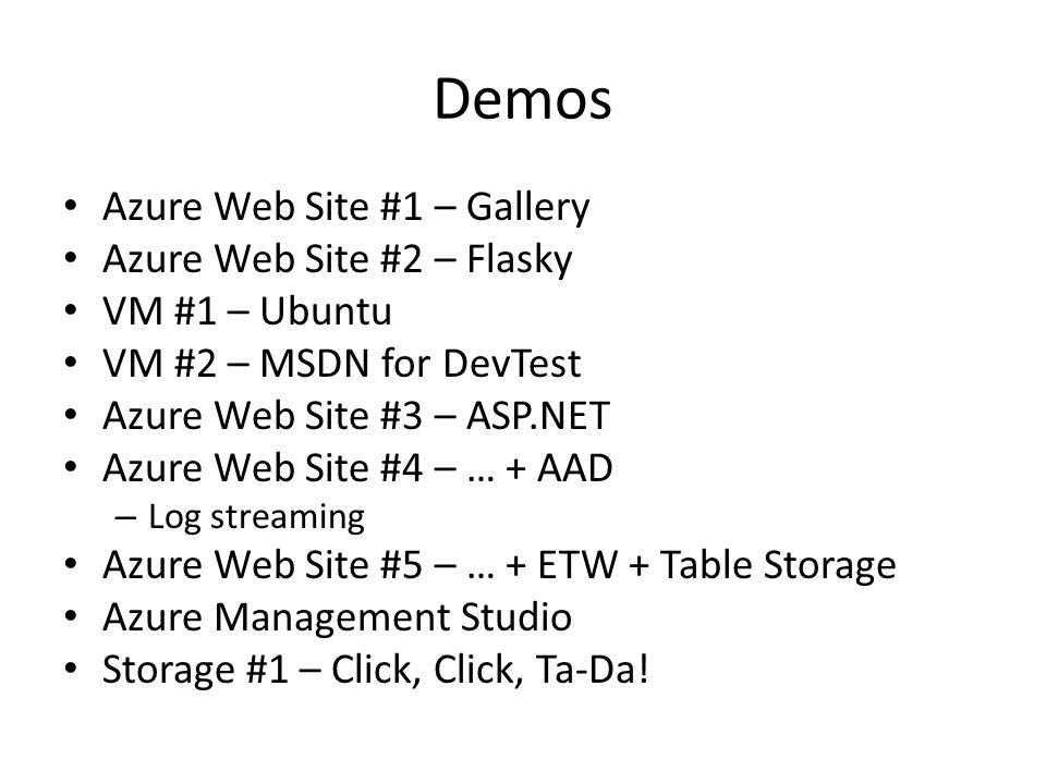 Demos Azure Web Site #1 – Gallery Azure Web Site #2 – Flasky VM #1 – Ubuntu VM #2 – MSDN for DevTest Azure Web Site #3 – ASP.NET Azure Web Site #4 – … + AAD – Log streaming Azure Web Site #5 – … + ETW + Table Storage Azure Management Studio Storage #1 – Click, Click, Ta-Da!