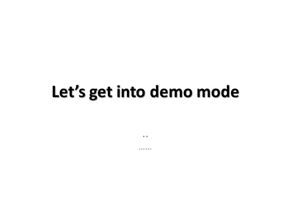 Let's get into demo mode.. ……