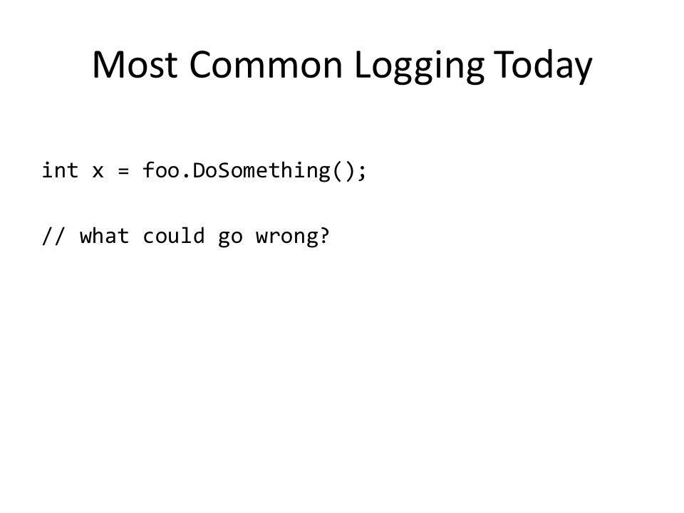 Most Common Logging Today int x = foo.DoSomething(); // what could go wrong?