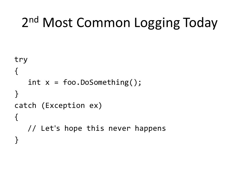 2 nd Most Common Logging Today try { int x = foo.DoSomething(); } catch (Exception ex) { // Let ' s hope this never happens }