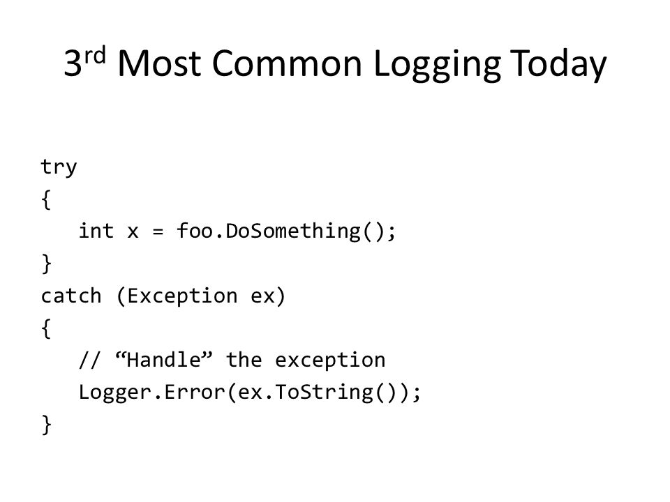 "3 rd Most Common Logging Today try { int x = foo.DoSomething(); } catch (Exception ex) { // ""Handle"" the exception Logger.Error(ex.ToString()); }"