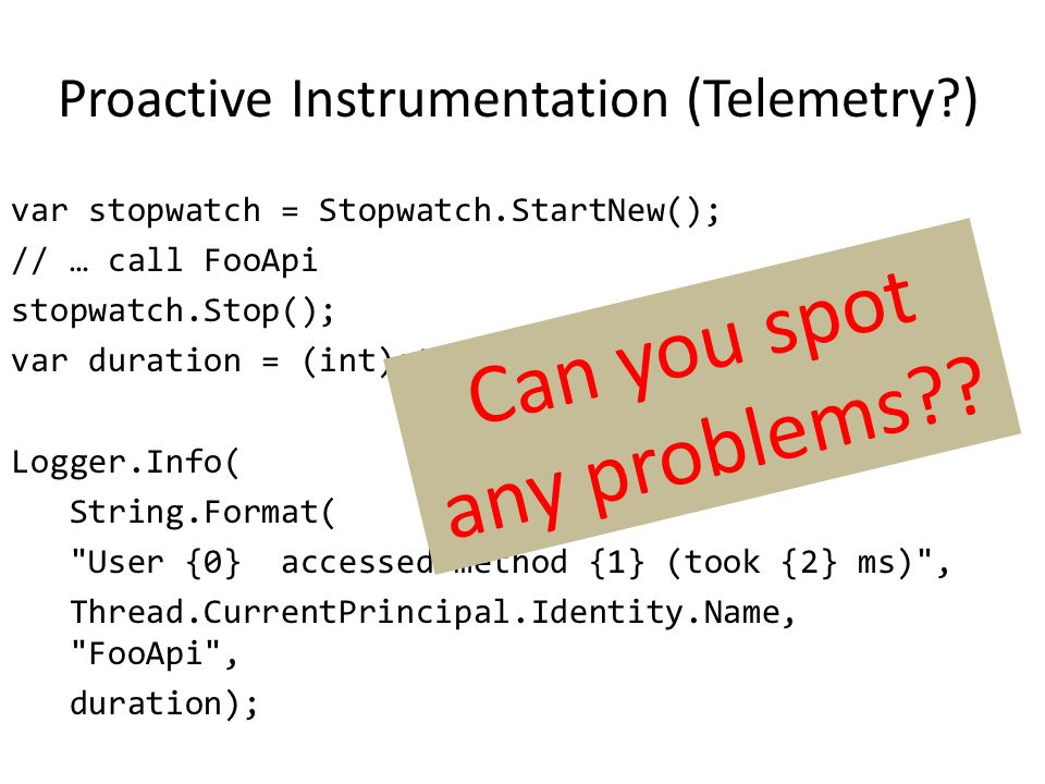 Proactive Instrumentation (Telemetry ) var stopwatch = Stopwatch.StartNew(); // … call FooApi stopwatch.Stop(); var duration = (int)stopwatch.ElapsedMilliseconds; Logger.Info( String.Format( User {0} accessed method {1} (took {2} ms) , Thread.CurrentPrincipal.Identity.Name, FooApi , duration); Can you spot any problems