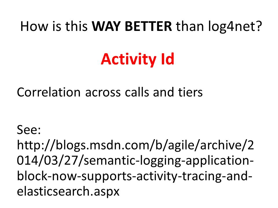 How is this WAY BETTER than log4net? Activity Id Correlation across calls and tiers See: http://blogs.msdn.com/b/agile/archive/2 014/03/27/semantic-lo