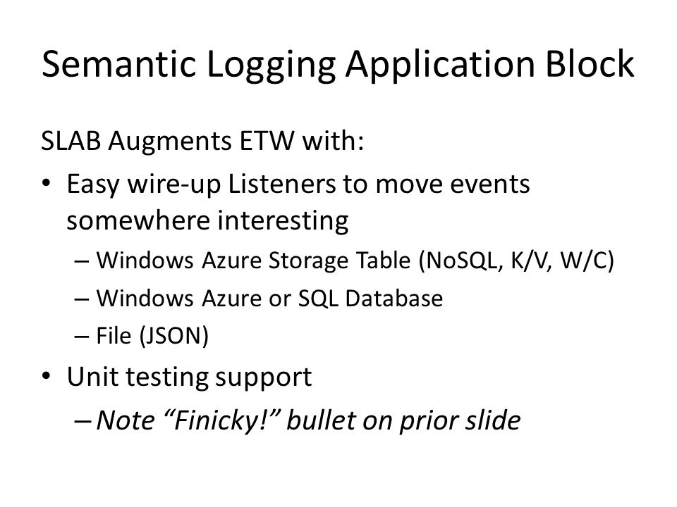 Semantic Logging Application Block SLAB Augments ETW with: Easy wire-up Listeners to move events somewhere interesting – Windows Azure Storage Table (