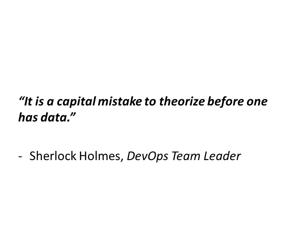 """It is a capital mistake to theorize before one has data."" -Sherlock Holmes, DevOps Team Leader"