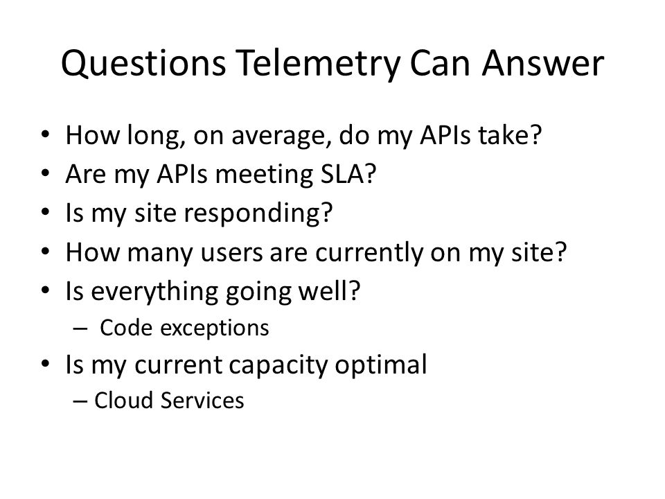 Questions Telemetry Can Answer How long, on average, do my APIs take? Are my APIs meeting SLA? Is my site responding? How many users are currently on