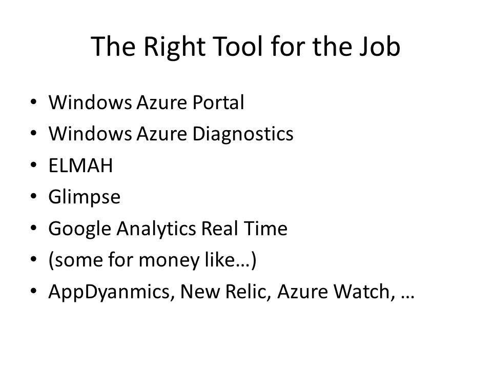 The Right Tool for the Job Windows Azure Portal Windows Azure Diagnostics ELMAH Glimpse Google Analytics Real Time (some for money like…) AppDyanmics,