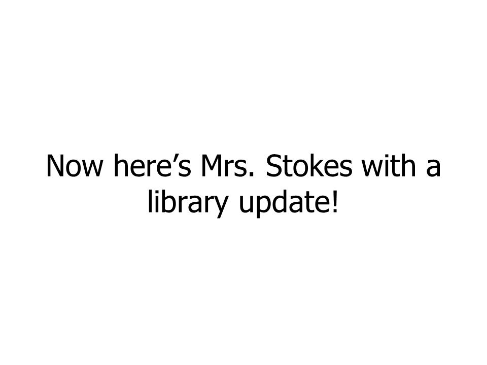 Now here's Mrs. Stokes with a library update!