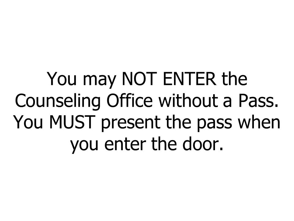 You may NOT ENTER the Counseling Office without a Pass.