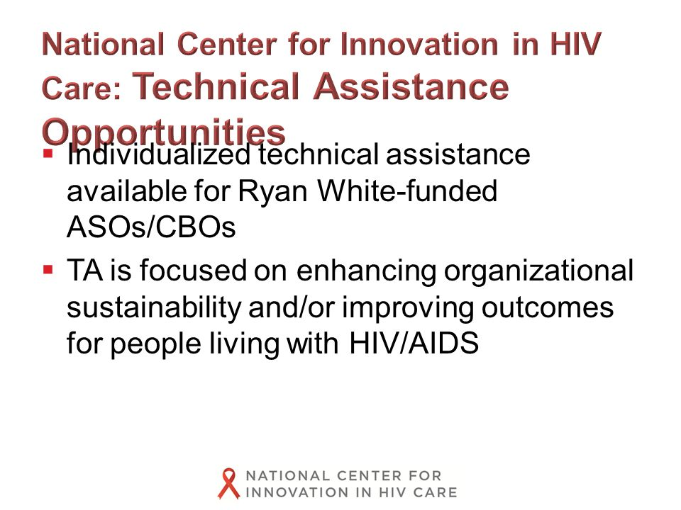  Individualized technical assistance available for Ryan White-funded ASOs/CBOs  TA is focused on enhancing organizational sustainability and/or improving outcomes for people living with HIV/AIDS