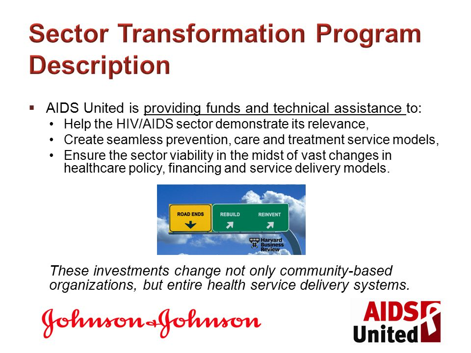 Sector Transformation Program Description  AIDS United is providing funds and technical assistance to: Help the HIV/AIDS sector demonstrate its relevance, Create seamless prevention, care and treatment service models, Ensure the sector viability in the midst of vast changes in healthcare policy, financing and service delivery models.
