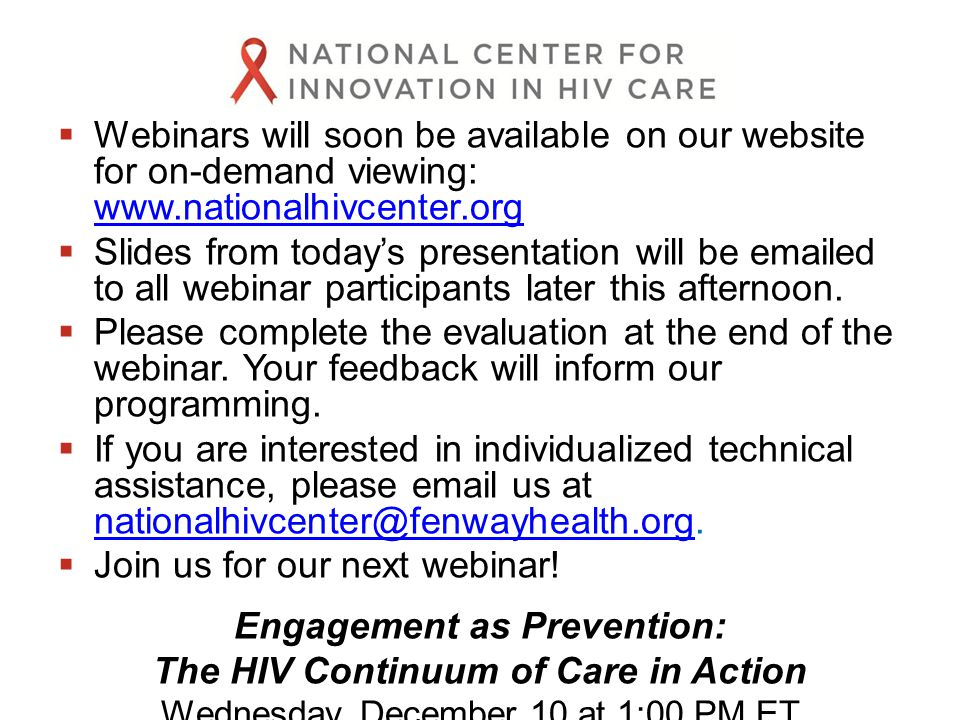  Webinars will soon be available on our website for on-demand viewing: www.nationalhivcenter.org www.nationalhivcenter.org  Slides from today's presentation will be emailed to all webinar participants later this afternoon.