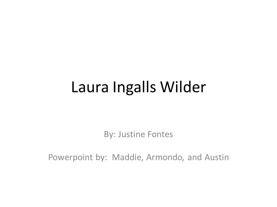 Laura Ingalls Wilder By: Justine Fontes Powerpoint by: Maddie, Armondo, and Austin