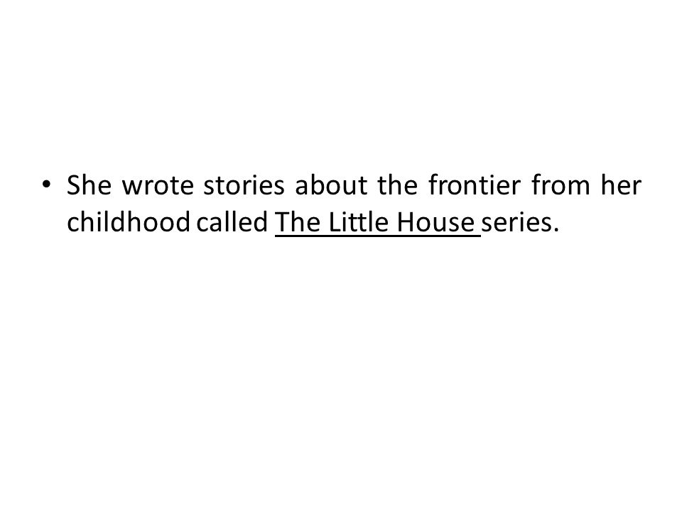 She wrote stories about the frontier from her childhood called The Little House series.