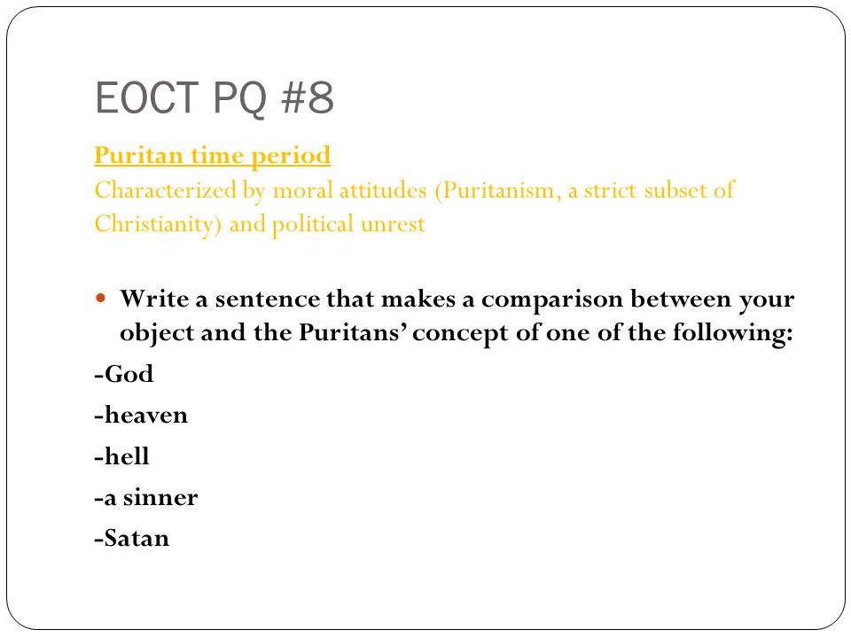 EOCT PQ #8 Puritan time period Characterized by moral attitudes (Puritanism, a strict subset of Christianity) and political unrest Write a sentence that makes a comparison between your object and the Puritans' concept of one of the following: -God -heaven -hell -a sinner -Satan