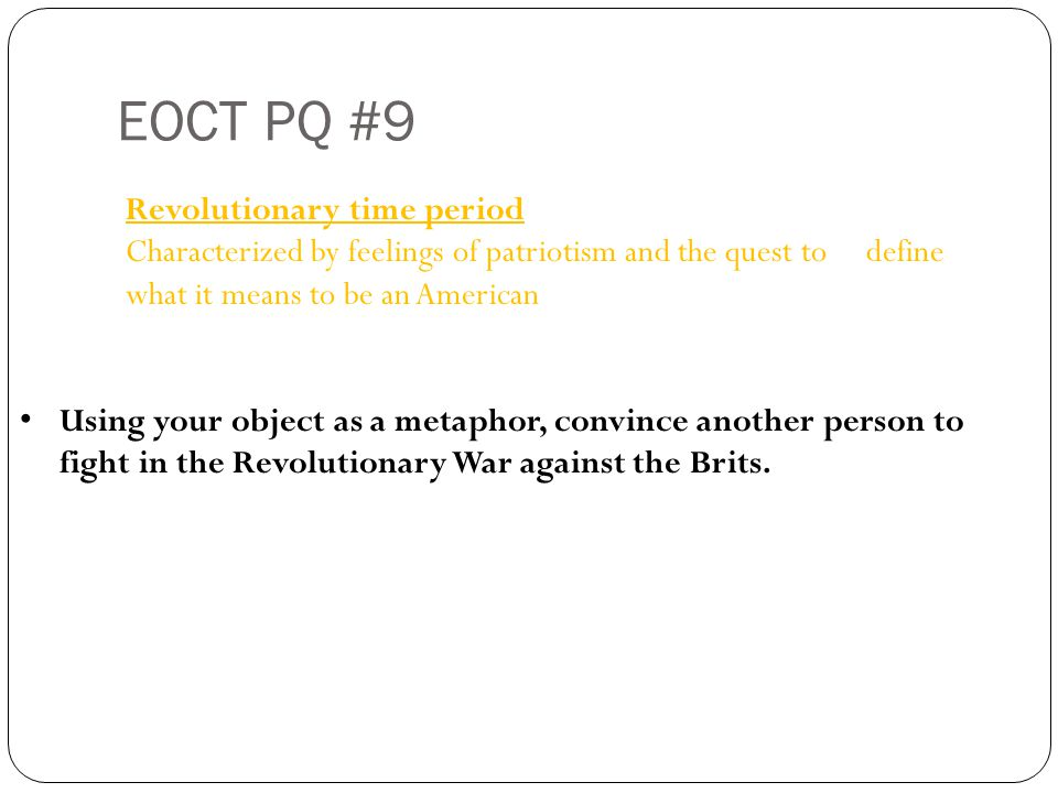 EOCT PQ #9 Revolutionary time period Characterized by feelings of patriotism and the quest to define what it means to be an American Using your object as a metaphor, convince another person to fight in the Revolutionary War against the Brits.