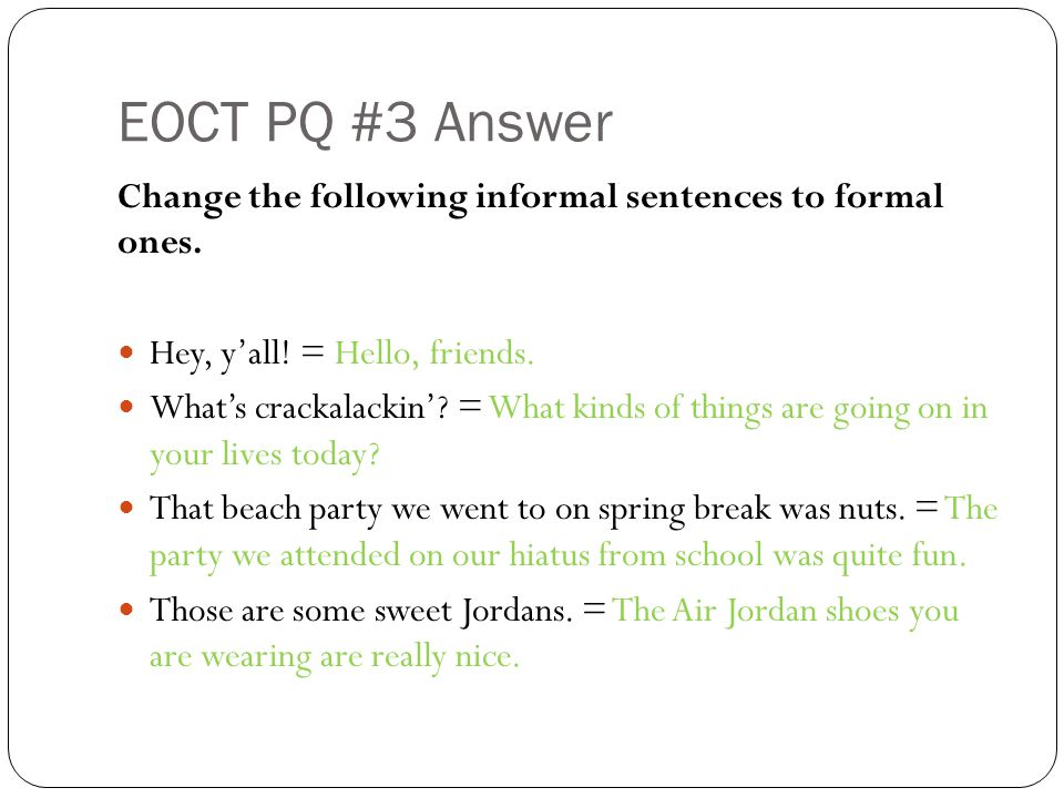 EOCT PQ #3 Answer Change the following informal sentences to formal ones.