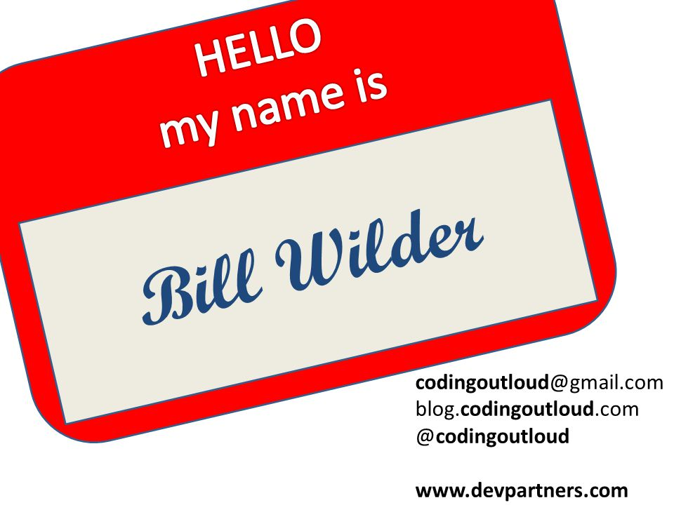 My name is Bill Wilder Bill Wilder codingoutloud@gmail.com blog.codingoutloud.com @codingoutloud www.devpartners.com