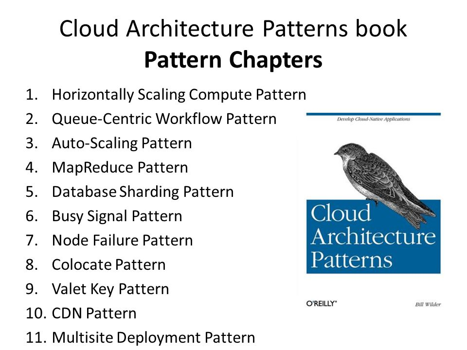 Cloud Architecture Patterns book Pattern Chapters 1.Horizontally Scaling Compute Pattern 2.Queue-Centric Workflow Pattern 3.Auto-Scaling Pattern 4.MapReduce Pattern 5.Database Sharding Pattern 6.Busy Signal Pattern 7.Node Failure Pattern 8.Colocate Pattern 9.Valet Key Pattern 10.CDN Pattern 11.Multisite Deployment Pattern