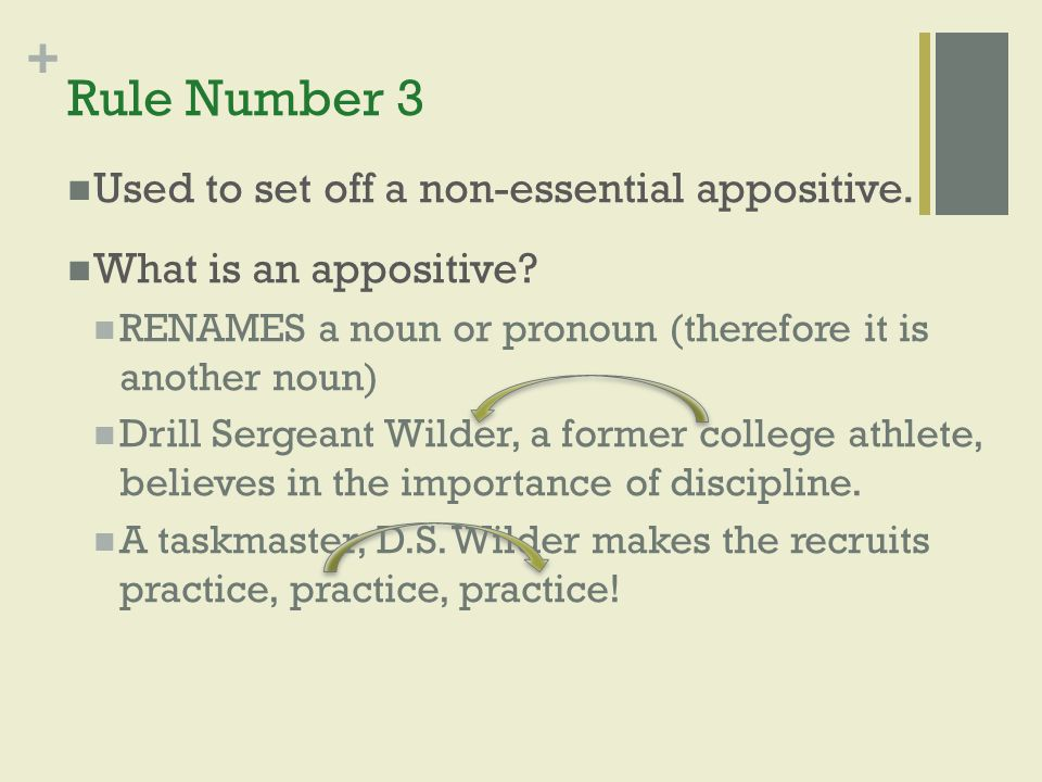 + Rule Number 3 Used to set off a non-essential appositive. What is an appositive? RENAMES a noun or pronoun (therefore it is another noun) Drill Serg