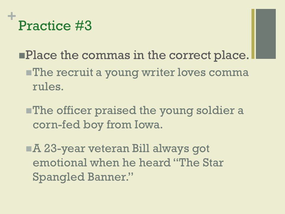 + Practice #3 Place the commas in the correct place. The recruit a young writer loves comma rules. The officer praised the young soldier a corn-fed bo