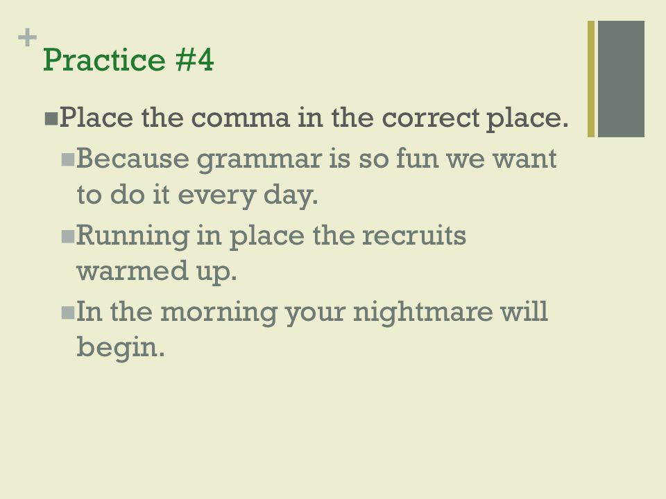 + Practice #4 Place the comma in the correct place. Because grammar is so fun we want to do it every day. Running in place the recruits warmed up. In
