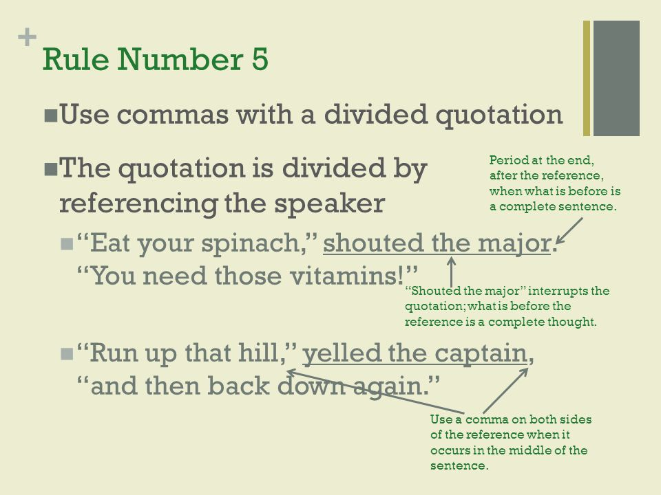 "+ Rule Number 5 Use commas with a divided quotation The quotation is divided by referencing the speaker ""Eat your spinach,"" shouted the major. ""You ne"