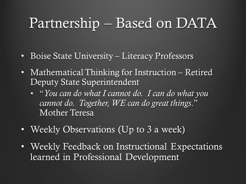 Partnership – Based on DATA Boise State University – Literacy Professors Boise State University – Literacy Professors Mathematical Thinking for Instruction – Retired Deputy State Superintendent Mathematical Thinking for Instruction – Retired Deputy State Superintendent You can do what I cannot do.