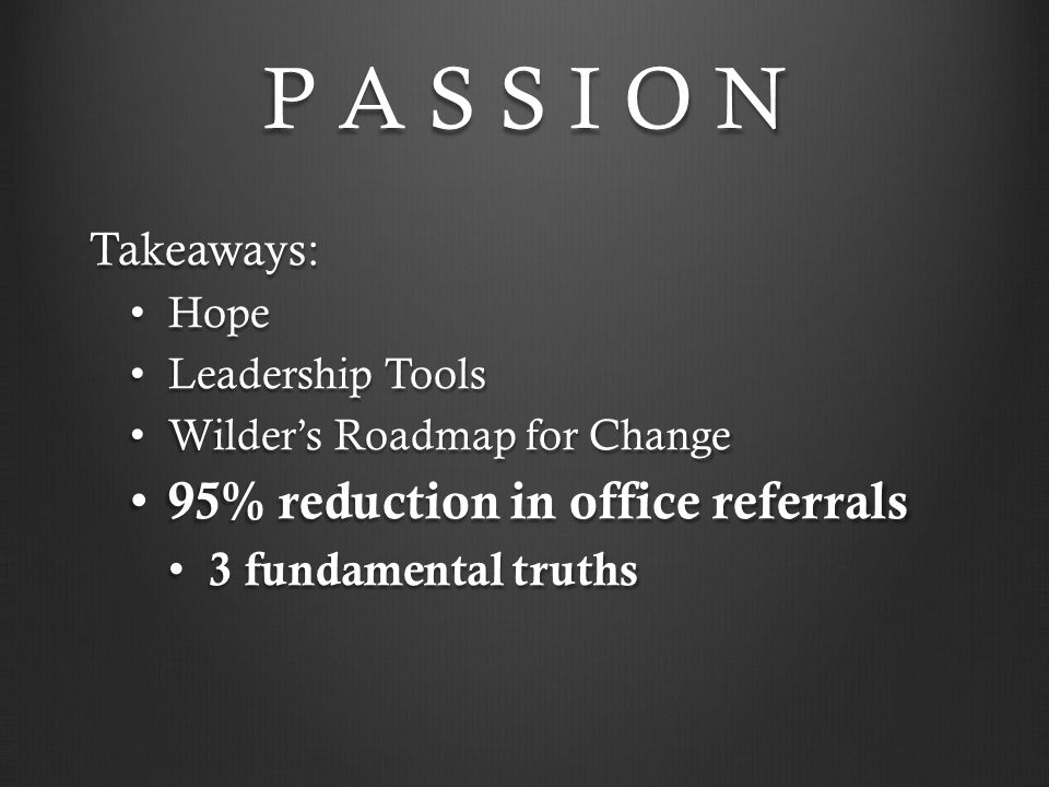 P A S S I O N Takeaways: Hope Hope Leadership Tools Leadership Tools Wilder's Roadmap for Change Wilder's Roadmap for Change 95% reduction in office r