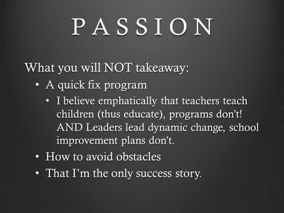P A S S I O N What you will NOT takeaway: A quick fix program A quick fix program I believe emphatically that teachers teach children (thus educate),