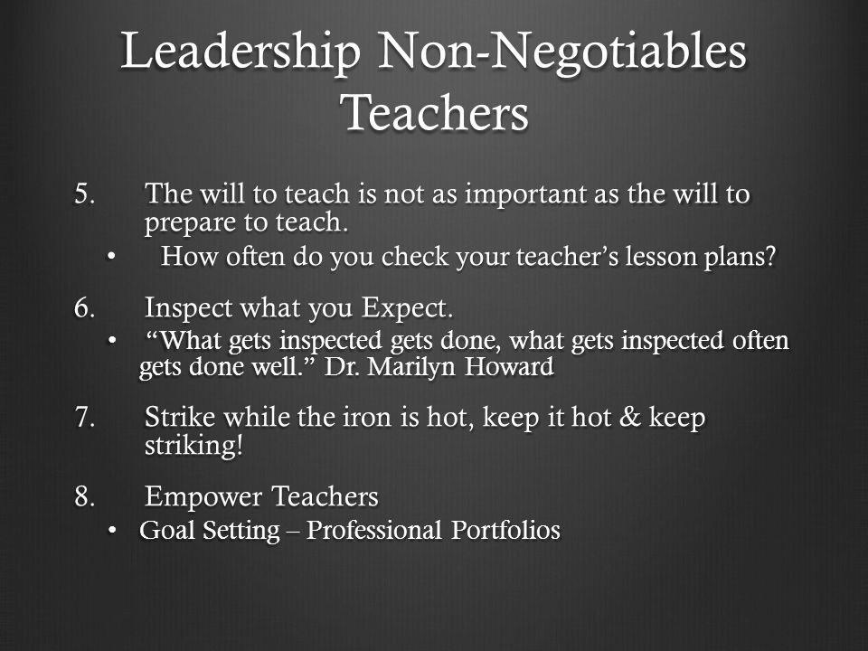 Leadership Non-Negotiables Teachers 5.The will to teach is not as important as the will to prepare to teach.