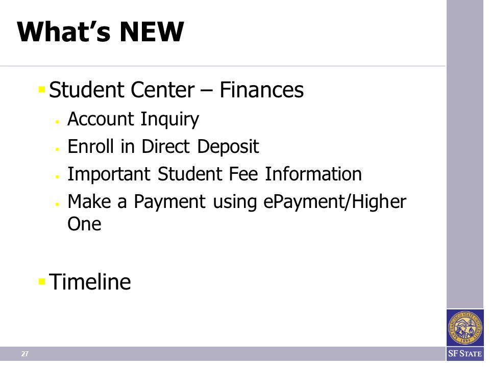 27 What's NEW  Student Center – Finances  Account Inquiry  Enroll in Direct Deposit  Important Student Fee Information  Make a Payment using ePayment/Higher One  Timeline