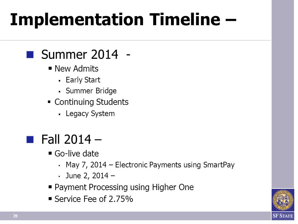 39 Implementation Timeline – Summer 2014 - New Admits  Early Start  Summer Bridge  Continuing Students  Legacy System Fall 2014 – Go-live date May 7, 2014 – Electronic Payments using SmartPay June 2, 2014 – Payment Processing using Higher One Service Fee of 2.75%