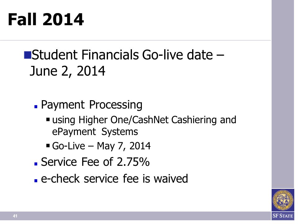 41 Fall 2014 Student Financials Go-live date – June 2, 2014 Payment Processing using Higher One/CashNet Cashiering and ePayment Systems Go-Live – May 7, 2014 Service Fee of 2.75% e-check service fee is waived