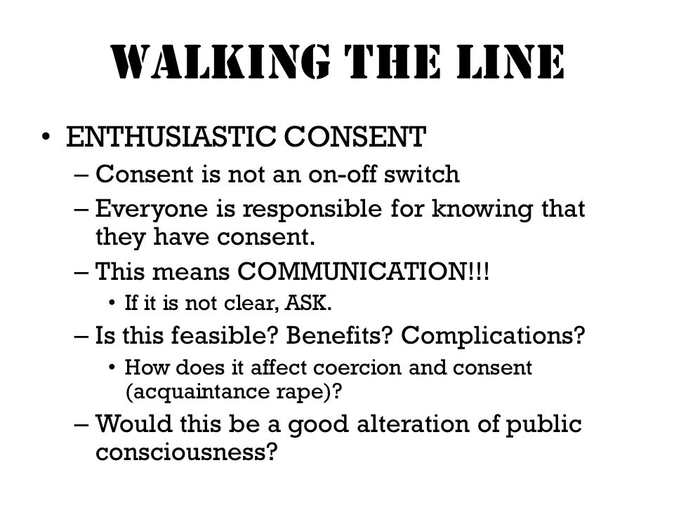 Walking THE LINE ENTHUSIASTIC CONSENT – Consent is not an on-off switch – Everyone is responsible for knowing that they have consent.