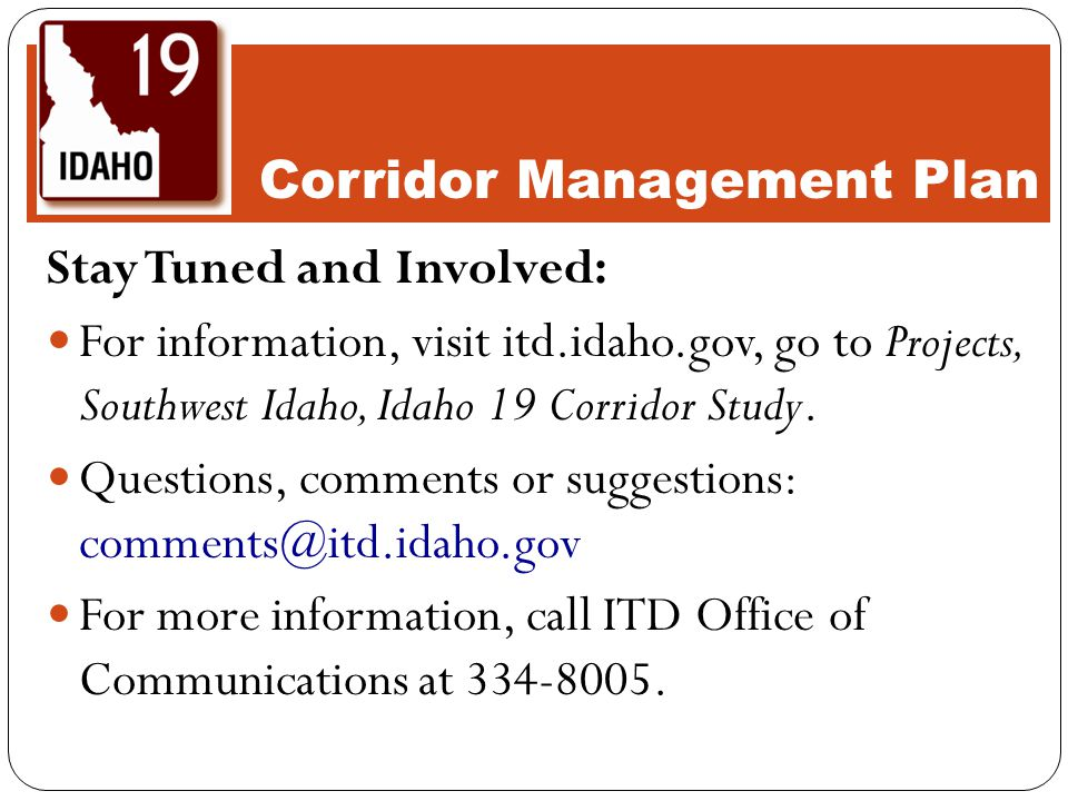 Stay Tuned and Involved: For information, visit itd.idaho.gov, go to Projects, Southwest Idaho, Idaho 19 Corridor Study.